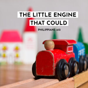 The Little Engine That Could – Philippians 4:13